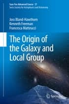 The Origin of the Galaxy and Local Group - Saas-Fee Advanced Course 37 Swiss Society for Astrophysics and Astronomy ebook by Joss Bland-Hawthorn, Kenneth Freeman, Francesca Matteucci,...