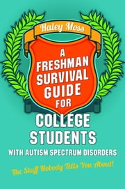 A Freshman Survival Guide for College Students with Autism Spectrum Disorders - The Stuff Nobody Tells You About! ebook by Haley Moss,Susan J. Moreno