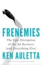Frenemies - The Epic Disruption of the Ad Business (and Everything Else) ebook by Ken Auletta