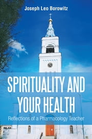 Spirituality and Your Health - Reflections of a Pharmacology Teacher ebook by Joseph Leo Borowitz