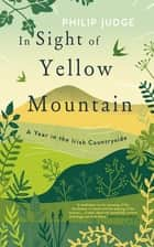 In Sight of Yellow Mountain - A Year in the Irish Countryside ebook by Philip Judge