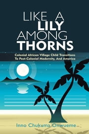 Like a Lily Among Thorns - Colonial African Village Child Transitions to Post-Colonial Modernity, and America ebook by Inno Chukuma Onwueme