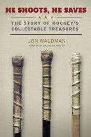 He Shoots, He Saves - The Story of Hockey's Collectable Treasures ebook by Jon Waldman,Philip Pritchard