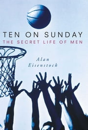 Ten on Sunday - The Secret Life of Men ebook by Alan Eisenstock