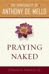 Praying Naked - The Spirituality of Anthony de Mello ebook by J. Francis SJ. Stroud