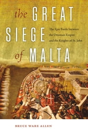 The Great Siege of Malta - The Epic Battle between the Ottoman Empire and the Knights of St. John ebook by Bruce Ware Allen