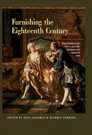 Furnishing the Eighteenth Century - What Furniture Can Tell Us About the European and American Past ebook by Dena Goodman,Kathryn Norberg