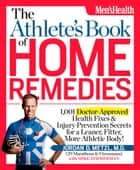 The Athlete's Book of Home Remedies - 1,001 Doctor-Approved Health Fixes and Injury-Prevention Secrets for a Leaner, Fitter, More Athletic Body! ebook by Jordan Metzl, Mike Zimmerman