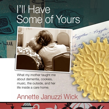 I'll Have Some of Yours - What my mother taught me about dementia, cookies, music, the outside, and her life inside a care home. audiobook by Annette Januzzi Wick