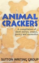 Animal Crackers - A Compilation of Short Stories, Essays, Poetry, and Memories - Sutton Writing Group Compilations, #2 ebook by Lisa Shea, Jane Nozzolillo, Kevin Paul Saleeba,...
