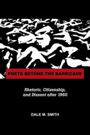 Poets Beyond the Barricade - Rhetoric, Citizenship, and Dissent after 1960 ebook by Dale M. Smith