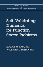 Self-Validating Numerics for Function Space Problems: Computation with Guarantees for Differential and Integral Equations ebook by Kaucher, Edgar W.
