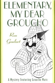 Elementary, My Dear Groucho - A Mystery featuring Groucho Marx ebook by Ron Goulart