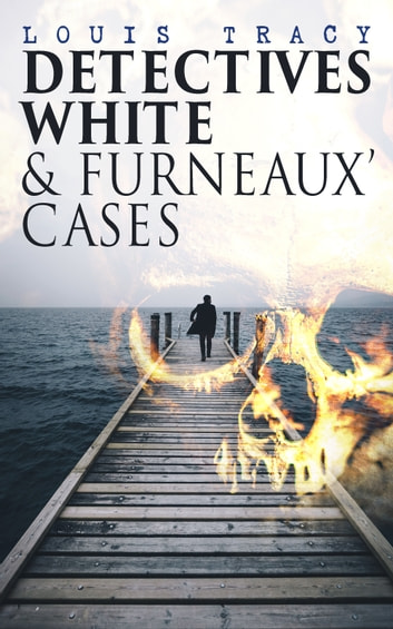 Detectives White & Furneaux' Cases - 5 Thriller Novels in One Volume: The Postmaster's Daughter, Number Seventeen, The Strange Case of Mortimer Fenley, The De Bercy Affair & What Would You Have Done? ebook by Louis Tracy