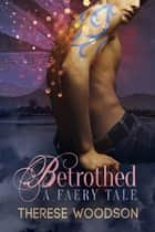 Betrothed: A Faery Tale ebook by Therese Woodson