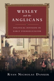 Wesley and the Anglicans - Political Division in Early Evangelicalism ebook by Ryan Nicholas Danker