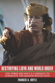 Destroying Libya and World Order - The Three-Decade US Campaign to Terminate the Qaddafi Revolution ebook by Francis A. Boyle