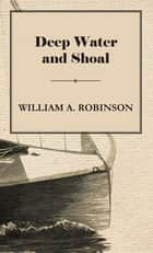 Deep Water and Shoal ebook by William Albert Robinson