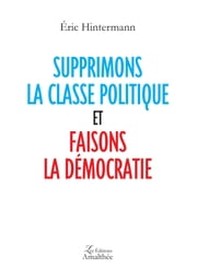 Supprimons la classe politique et faisons la démocratie ebook by Eric Hintermann