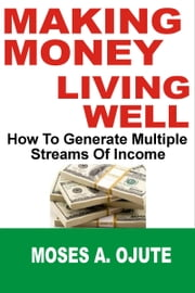 Making Money, Living Well: How To Generate Multiple Streams Of Income ebook by Moses A. Ojute