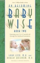 On Becoming Babywise: Book II Parenting Your Pretoddler Five to Fifteen Months ebook by Gary Ezzo,Robert Bucknam