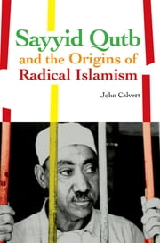 Sayyid Qutb and the Origins of Radical Islamism ebook by John Calvert