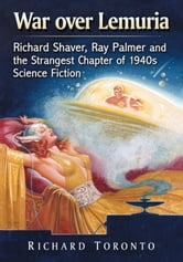 War over Lemuria - Richard Shaver, Ray Palmer and the Strangest Chapter of 1940s Science Fiction ebook by Richard Toronto