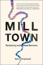 Mill Town - Reckoning with What Remains ebook by Kerri Arsenault