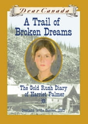 Dear Canada: A Trail of Broken Dreams - The Gold Rush Diary of Harriet Palmer, Overland to the Cariboo, 1862 ebook by Barbara Haworth-Attard