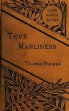 True Manliness - From the Writings of Thomas Hughes ebook by Thomas Hughes
