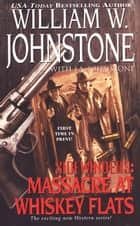 Massacre at Whiskey Flats ebook by William W. Johnstone,J.A. Johnstone