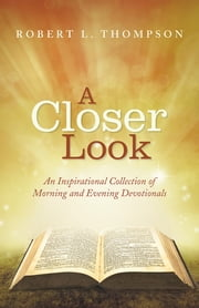 A Closer Look - An Inspirational Collection of Morning and Evening Devotionals ebook by Robert L. Thompson