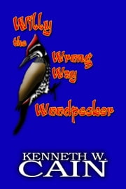 Willy the Wrong Way Woodpecker ebook by Kenneth W. Cain