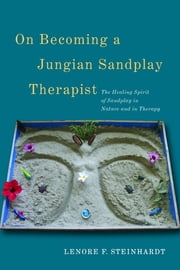 On Becoming a Jungian Sandplay Therapist - The Healing Spirit of Sandplay in Nature and in Therapy ebook by Lenore Steinhardt