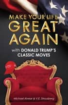 Make Your Life Great Again with Donald Trump's Classic Moves ebook by Michael Alvear, V.E. Strousberg