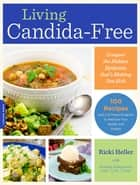 Living Candida-Free - 100 Recipes and a 3-Stage Program to Restore Your Health and Vitality ebook by Ricki Heller, Andrea Nakayama