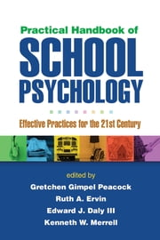 Practical Handbook of School Psychology - Effective Practices for the 21st Century ebook by Gretchen Gimpel Peacock, PhD,Ruth A. Ervin, PhD,Edward J. Daly III, PhD,Kenneth W. Merrell, PhD