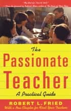 The Passionate Teacher - A Practical Guide ebook by Robert Fried