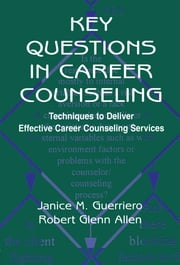 Key Questions in Career Counseling - Techniques To Deliver Effective Career Counseling Services ebook by Janice M. Guerriero,Robert G. Allen