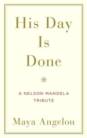 His Day Is Done - A Nelson Mandela Tribute ebook by Maya Angelou