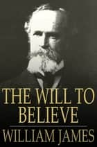The Will To Believe: And Other Essays In Popular Philosophy ebook by William James