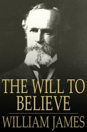 The Will To Believe: And Other Essays In Popular Philosophy - And Other Essays in Popular Philosophy ebook by William James