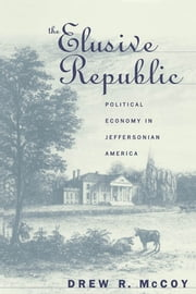 The Elusive Republic - Political Economy in Jeffersonian America ebook by Drew R. McCoy