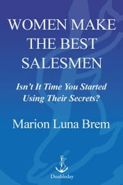 Women Make the Best Salesmen - Isn't It Time You Started Using Their Secrets? ebook by Marion Luna Brem