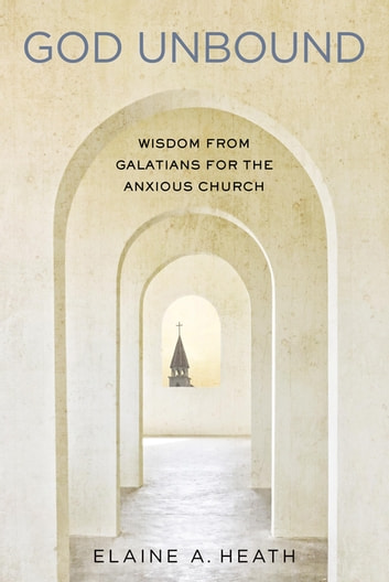 God Unbound - Wisdom from Galatians for the Anxious Church ebook by Elaine Heath