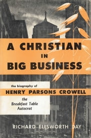 A Christian in Big Business - The Biography of Henry Parsons Crowell, the Breakfast Table Autocrat ebook by Richard Ellsworth Day