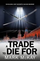 A Trade To Die For ebook by Mark McKay