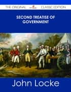 Second Treatise of Government - The Original Classic Edition ebook by John Locke