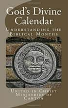 God's Divine Calendar: Understanding the Biblical Months ebook by United in Christ Ministries of Canton
