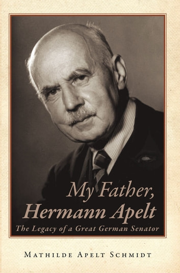 My Father, Hermann Apelt - The Legacy of a Great German Senator ebook by Mathilde Apelt Schmidt